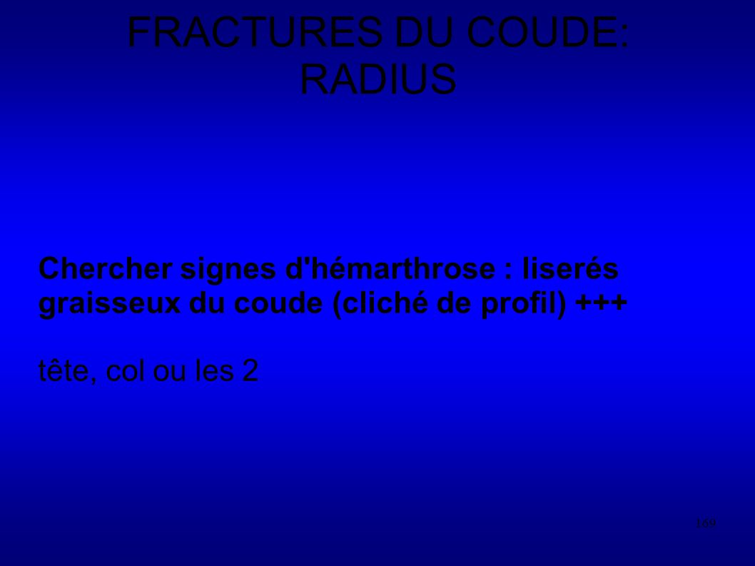 169 FRACTURES DU COUDE: RADIUS Chercher signes d hémarthrose : liserés graisseux du coude (cliché de profil) +++ tête, col ou les 2