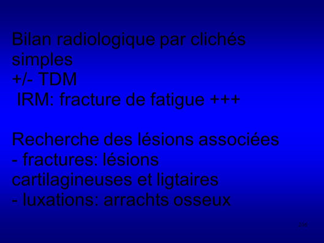 206 Bilan radiologique par clichés simples +/- TDM IRM: fracture de fatigue +++ Recherche des lésions associées - fractures: lésions cartilagineuses et ligtaires - luxations: arrachts osseux