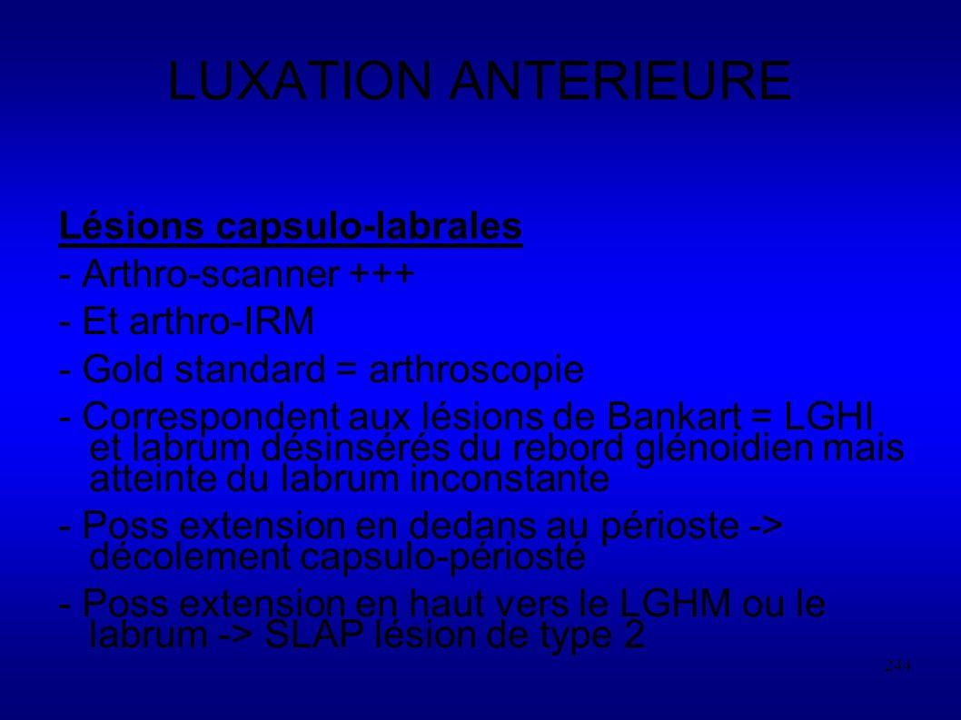 244 LUXATION ANTERIEURE Lésions capsulo-labrales - Arthro-scanner +++ - Et arthro-IRM - Gold standard = arthroscopie - Correspondent aux lésions de Bankart = LGHI et labrum désinsérés du rebord glénoidien mais atteinte du labrum inconstante - Poss extension en dedans au périoste -> décolement capsulo-périosté - Poss extension en haut vers le LGHM ou le labrum -> SLAP lésion de type 2