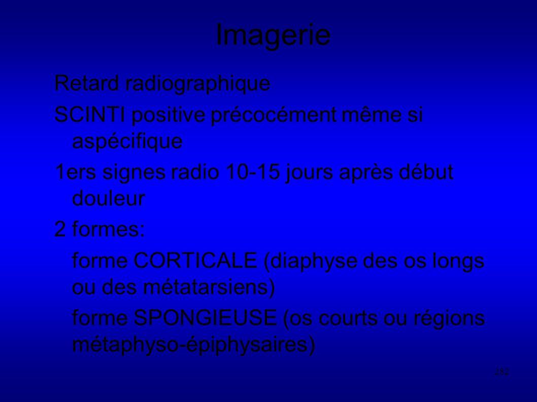282 Imagerie Retard radiographique SCINTI positive précocément même si aspécifique 1ers signes radio 10-15 jours après début douleur 2 formes: forme CORTICALE (diaphyse des os longs ou des métatarsiens) forme SPONGIEUSE (os courts ou régions métaphyso-épiphysaires)