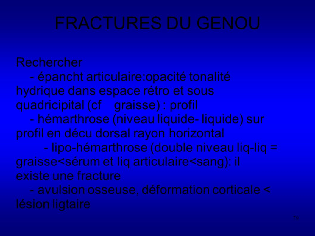 79 FRACTURES DU GENOU Rechercher - épancht articulaire:opacité tonalité hydrique dans espace rétro et sous quadricipital (cf graisse) : profil - hémarthrose (niveau liquide- liquide) sur profil en décu dorsal rayon horizontal - lipo-hémarthrose (double niveau liq-liq = graisse<sérum et liq articulaire<sang): il existe une fracture - avulsion osseuse, déformation corticale < lésion ligtaire