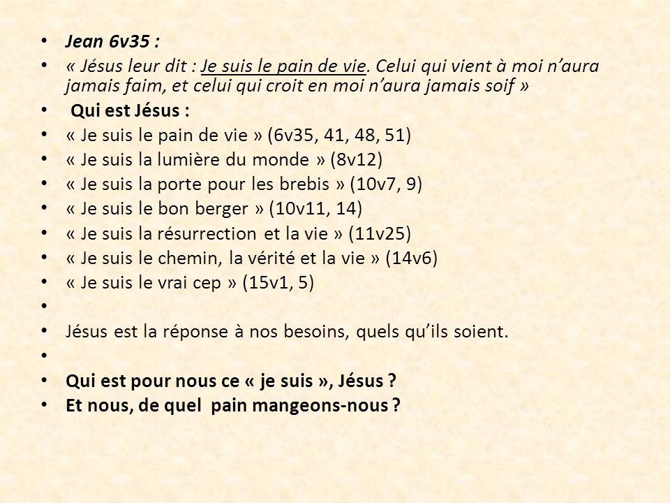Jean 6v35 : « Jésus leur dit : Je suis le pain de vie. Celui qui vient à moi naura jamais faim, et celui qui croit en moi naura jamais soif » Qui est