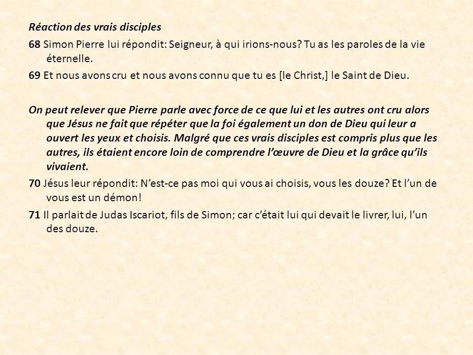 Réaction des vrais disciples 68 Simon Pierre lui répondit: Seigneur, à qui irions-nous? Tu as les paroles de la vie éternelle. 69 Et nous avons cru et