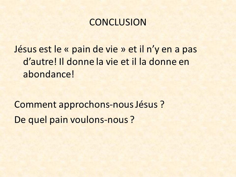 CONCLUSION Jésus est le « pain de vie » et il ny en a pas dautre! Il donne la vie et il la donne en abondance! Comment approchons-nous Jésus ? De quel