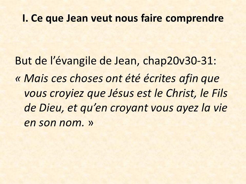 I. Ce que Jean veut nous faire comprendre But de lévangile de Jean, chap20v30-31: « Mais ces choses ont été écrites afin que vous croyiez que Jésus es