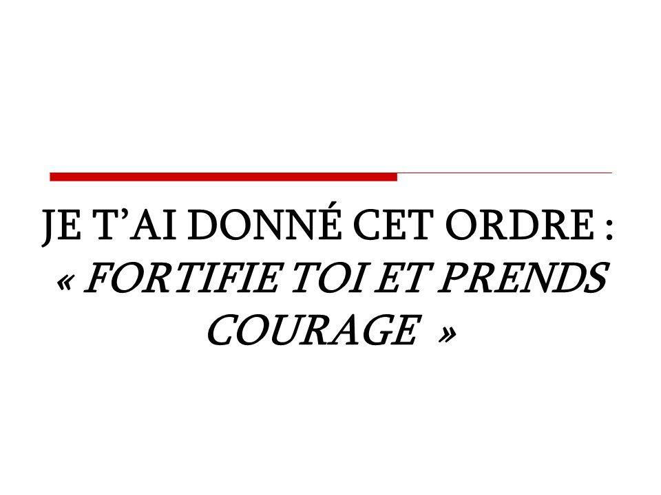 JE TAI DONNÉ CET ORDRE : « FORTIFIE TOI ET PRENDS COURAGE »