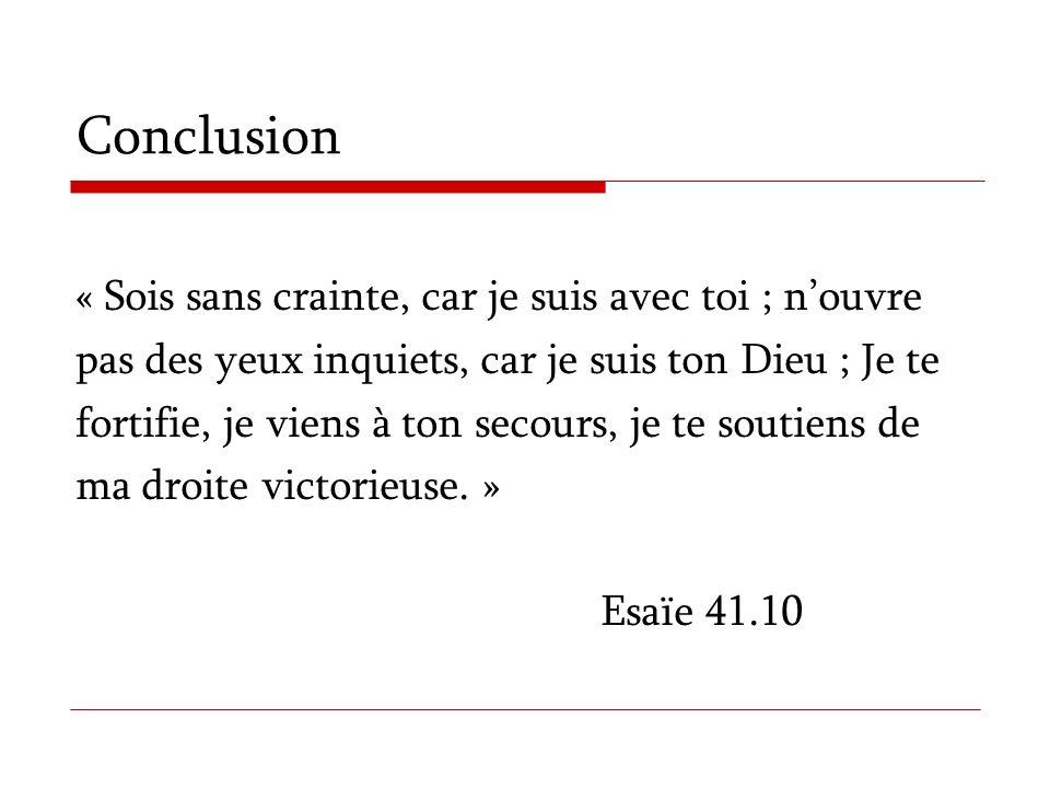 Conclusion « Sois sans crainte, car je suis avec toi ; nouvre pas des yeux inquiets, car je suis ton Dieu ; Je te fortifie, je viens à ton secours, je