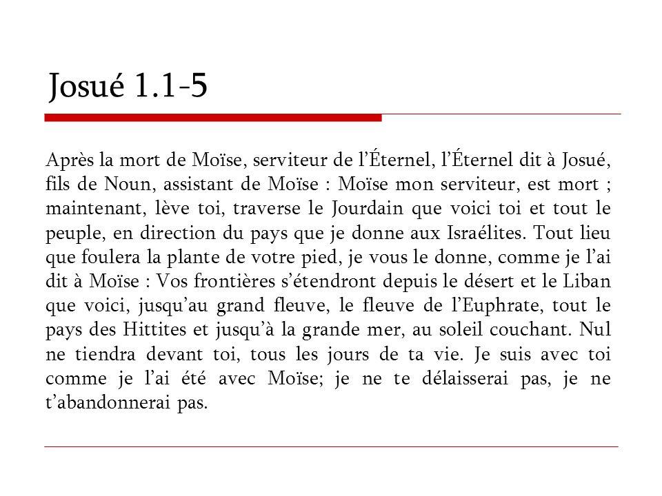 Josué 1.1-5 Après la mort de Moïse, serviteur de lÉternel, lÉternel dit à Josué, fils de Noun, assistant de Moïse : Moïse mon serviteur, est mort ; ma