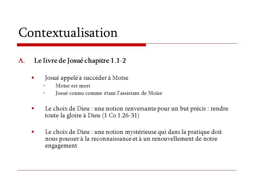 Contextualisation A.Le livre de Josué chapitre 1.1-2 Josué appelé à succéder à Moïse Moïse est mort Josué connu comme étant lassistant de Moïse Le cho