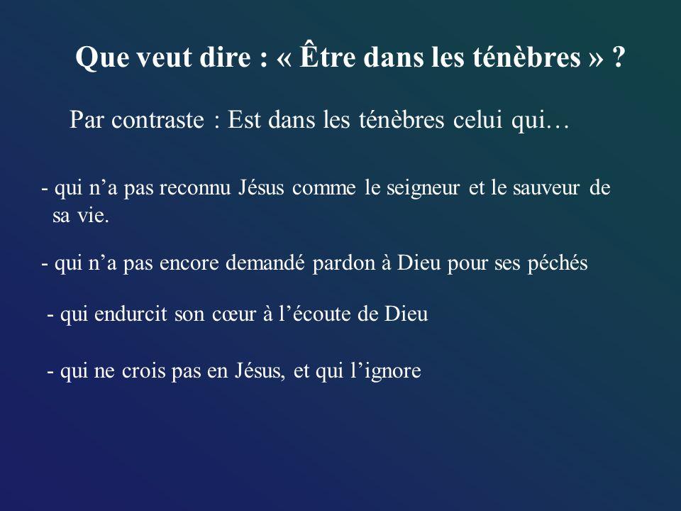 Que veut dire : « Être dans les ténèbres » ? Par contraste : Est dans les ténèbres celui qui… - qui na pas reconnu Jésus comme le seigneur et le sauve