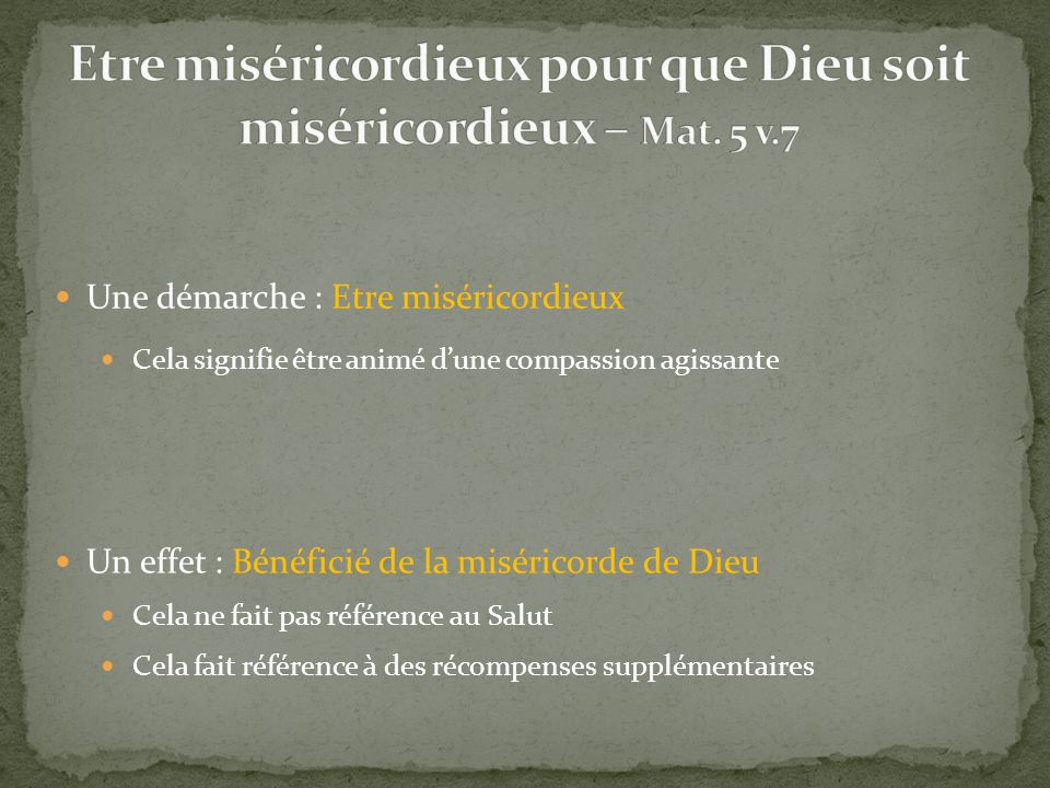 Une démarche : Etre miséricordieux Un effet : Bénéficié de la miséricorde de Dieu Cela signifie être animé dune compassion agissante Cela ne fait pas