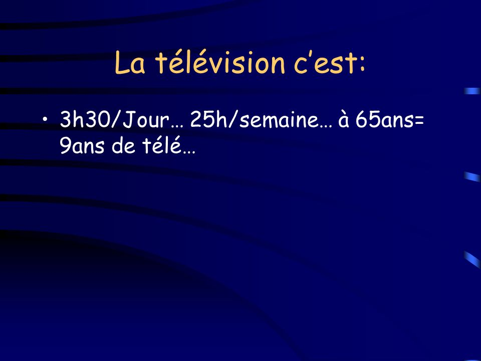 La télévision cest: 3h30/Jour… 25h/semaine… à 65ans= 9ans de télé…