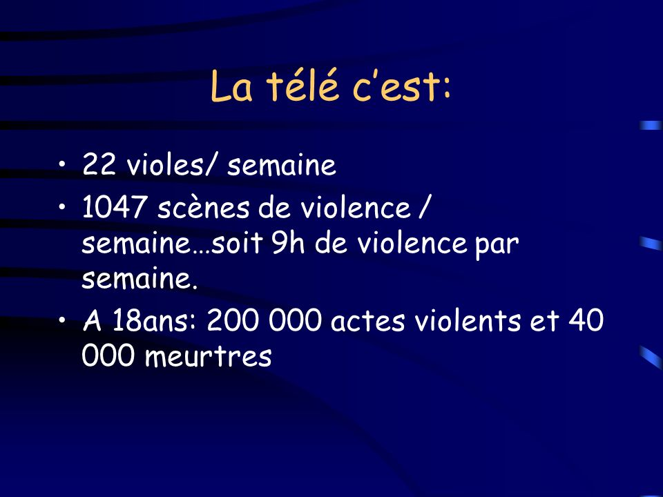 La télé cest: 22 violes/ semaine 1047 scènes de violence / semaine…soit 9h de violence par semaine. A 18ans: 200 000 actes violents et 40 000 meurtres