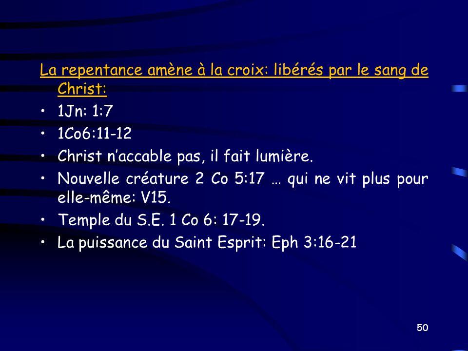 La repentance amène à la croix: libérés par le sang de Christ: 1Jn: 1:7 1Co6:11-12 Christ naccable pas, il fait lumière. Nouvelle créature 2 Co 5:17 …