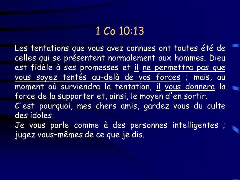 1 Co 10:13 Les tentations que vous avez connues ont toutes été de celles qui se présentent normalement aux hommes. Dieu est fidèle à ses promesses et