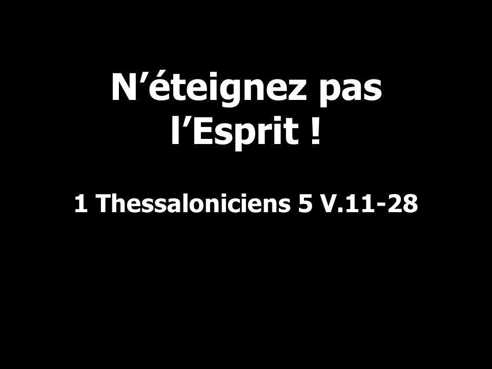 Néteignez pas lEsprit ! 1 Thessaloniciens 5 V.11-28