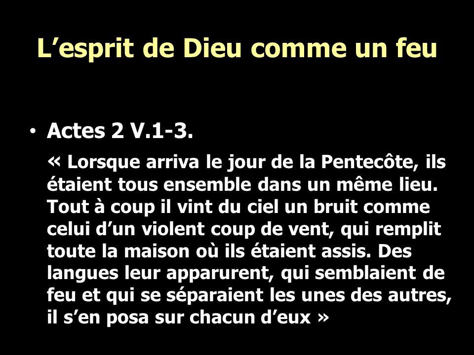Lesprit de Dieu comme un feu Actes 2 V.1-3. « Lorsque arriva le jour de la Pentecôte, ils étaient tous ensemble dans un même lieu. Tout à coup il vint