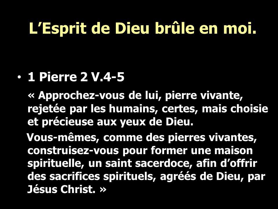LEsprit de Dieu brûle en moi. 1 Pierre 2 V.4-5 « Approchez-vous de lui, pierre vivante, rejetée par les humains, certes, mais choisie et précieuse aux