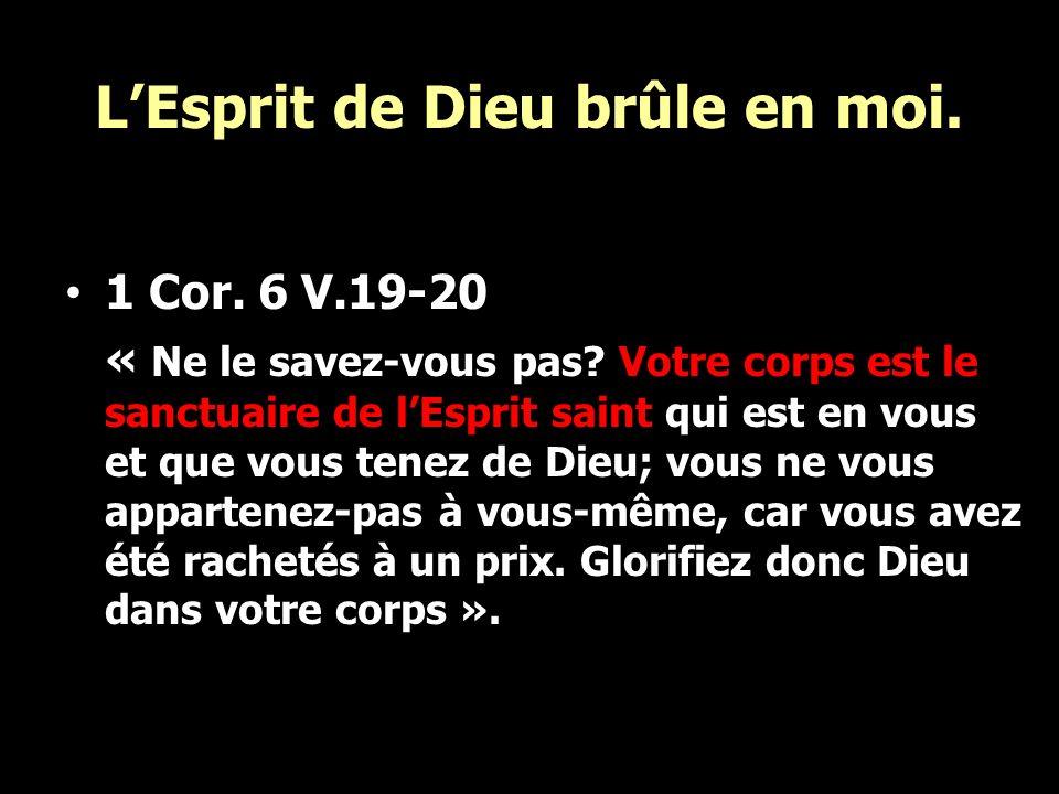 LEsprit de Dieu brûle en moi. 1 Cor. 6 V.19-20 « Ne le savez-vous pas? Votre corps est le sanctuaire de lEsprit saint qui est en vous et que vous tene