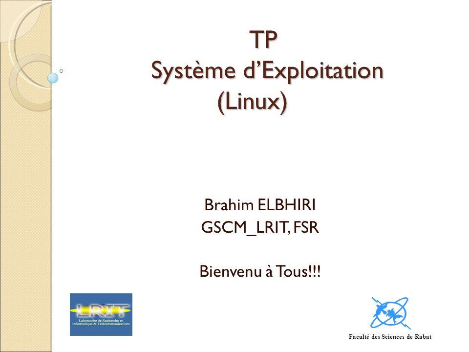 TP Système dExploitation (Linux) Brahim ELBHIRI GSCM_LRIT, FSR Bienvenu à Tous!!! Faculté des Sciences de Rabat