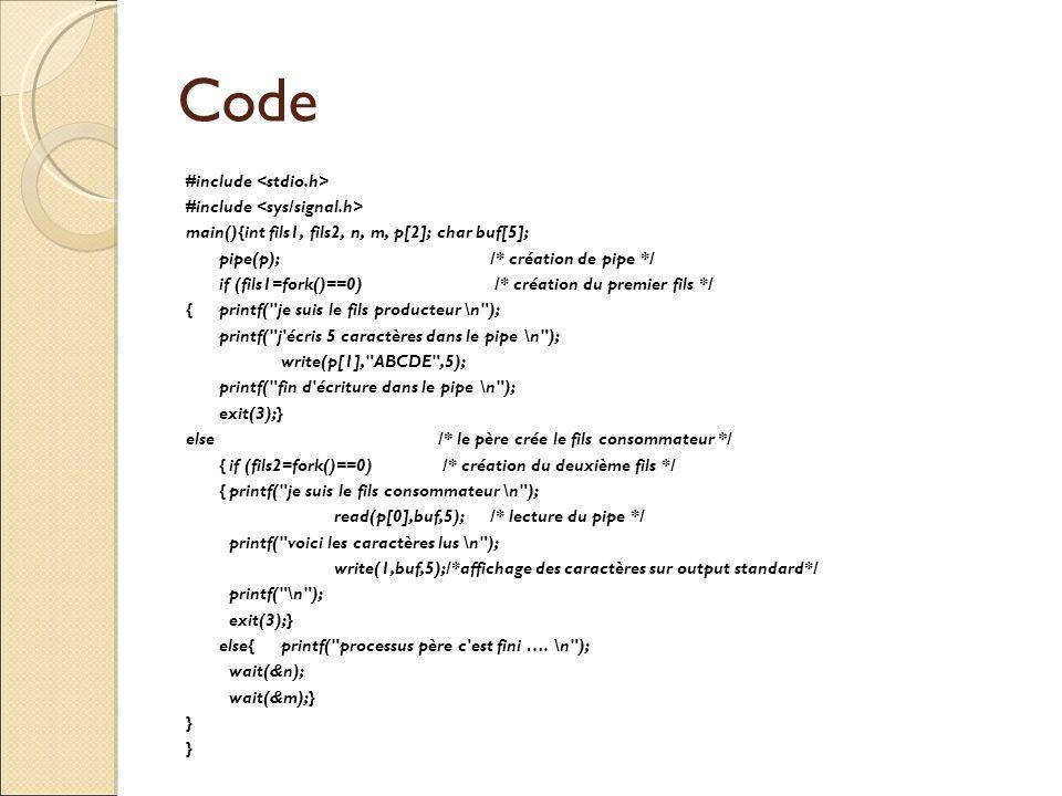 Code #include main(){int fils1, fils2, n, m, p[2]; char buf[5]; pipe(p); /* création de pipe */ if (fils1=fork()==0) /* création du premier fils */ {p