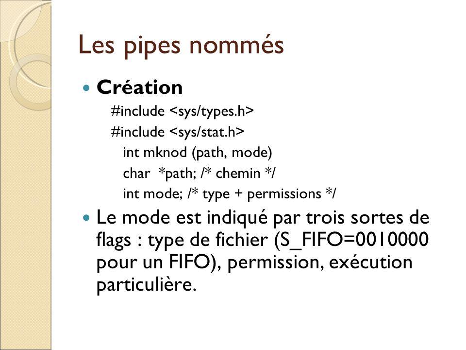 Les pipes nommés Création #include int mknod (path, mode) char *path; /* chemin */ int mode; /* type + permissions */ Le mode est indiqué par trois so