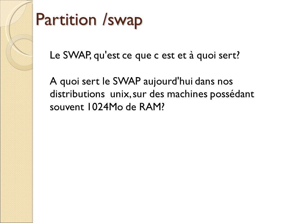 Partition /swap Le SWAP, qu'est ce que c est et à quoi sert? A quoi sert le SWAP aujourd'hui dans nos distributions unix, sur des machines possédant s