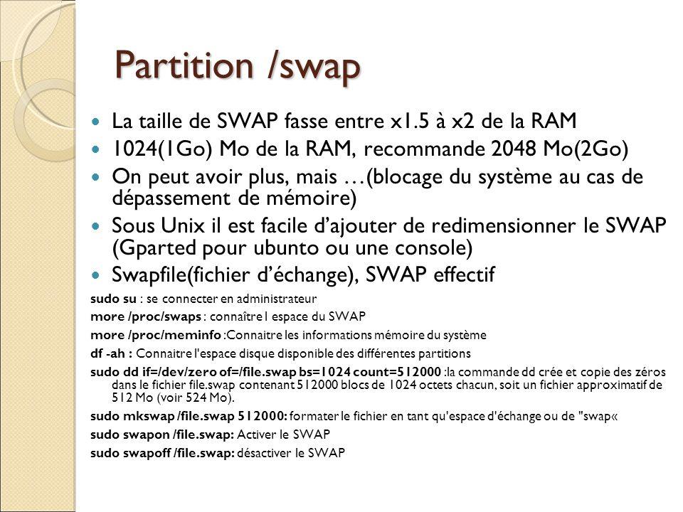 Partition /swap La taille de SWAP fasse entre x1.5 à x2 de la RAM 1024(1Go) Mo de la RAM, recommande 2048 Mo(2Go) On peut avoir plus, mais …(blocage d