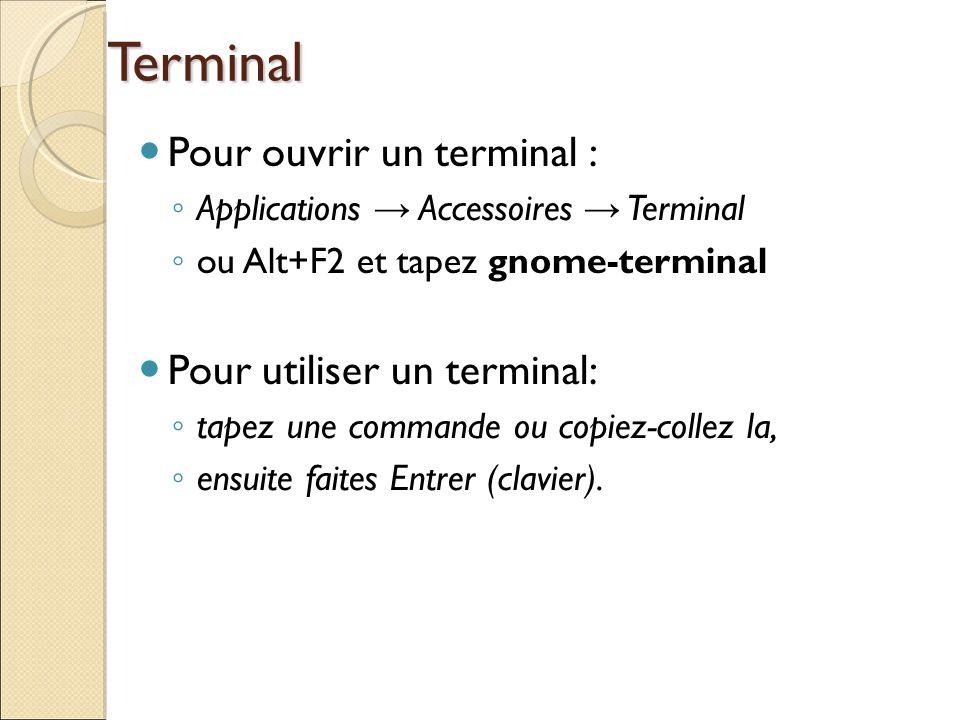 Terminal Pour ouvrir un terminal : Applications Accessoires Terminal ou Alt+F2 et tapez gnome-terminal Pour utiliser un terminal: tapez une commande o