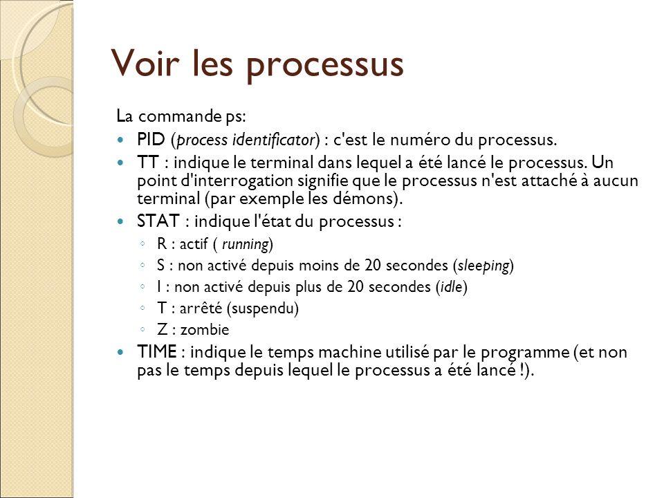 Voir les processus La commande ps: PID (process identificator) : c'est le numéro du processus. TT : indique le terminal dans lequel a été lancé le pro