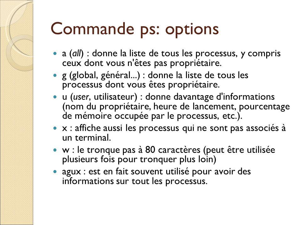 Commande ps: options a (all) : donne la liste de tous les processus, y compris ceux dont vous n'êtes pas propriétaire. g (global, général...) : donne