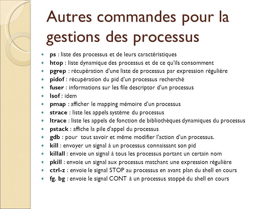 Autres commandes pour la gestions des processus ps : liste des processus et de leurs caractéristiques htop : liste dynamique des processus et de ce qu