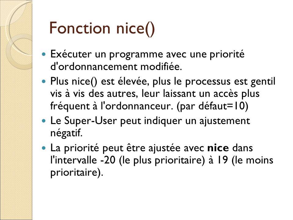Fonction nice() Exécuter un programme avec une priorité d'ordonnancement modifiée. Plus nice() est élevée, plus le processus est gentil vis à vis des