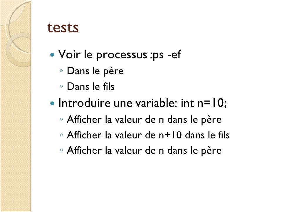 tests Voir le processus :ps -ef Dans le père Dans le fils Introduire une variable: int n=10; Afficher la valeur de n dans le père Afficher la valeur d