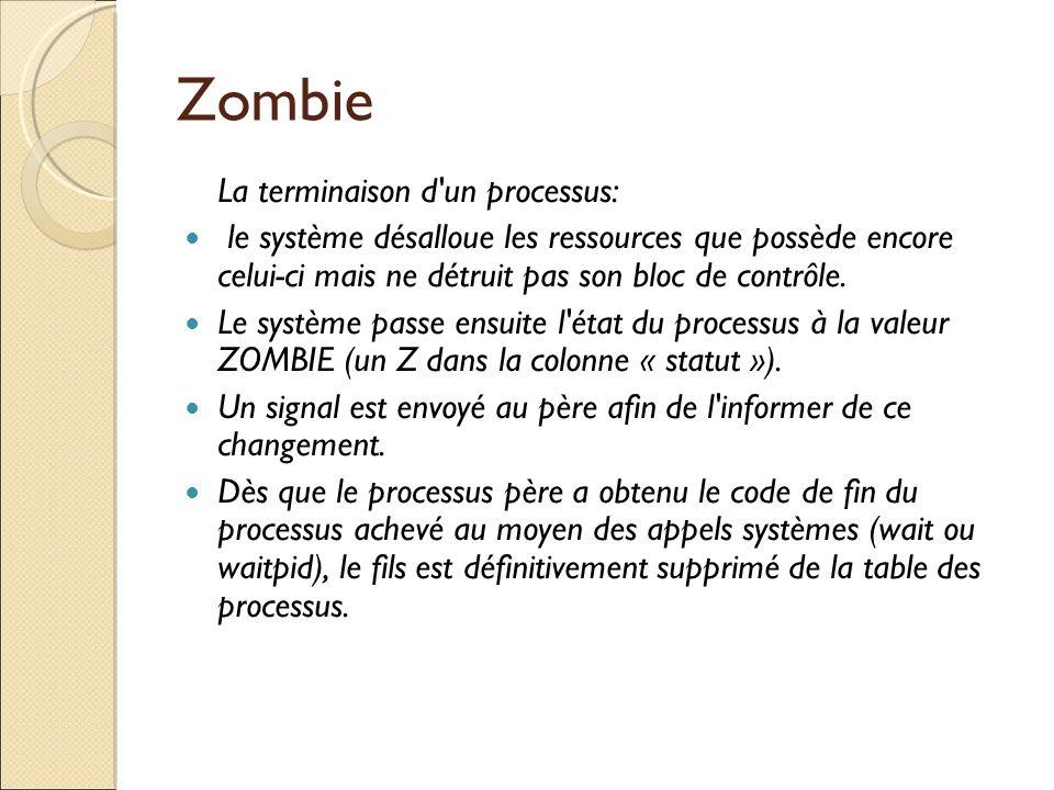 Zombie La terminaison d'un processus: le système désalloue les ressources que possède encore celui-ci mais ne détruit pas son bloc de contrôle. Le sys