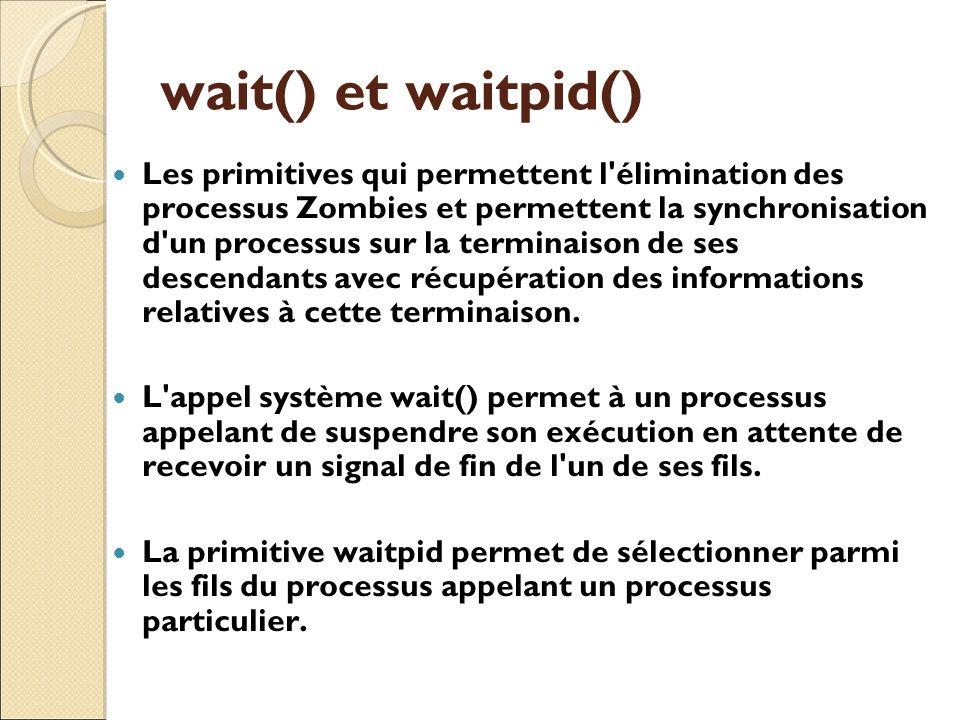 wait() et waitpid() Les primitives qui permettent l'élimination des processus Zombies et permettent la synchronisation d'un processus sur la terminais