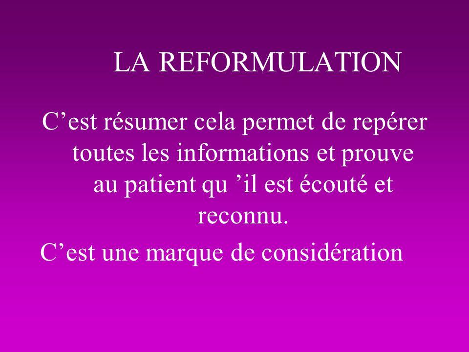 LA REFORMULATION Cest résumer cela permet de repérer toutes les informations et prouve au patient qu il est écouté et reconnu. Cest une marque de cons