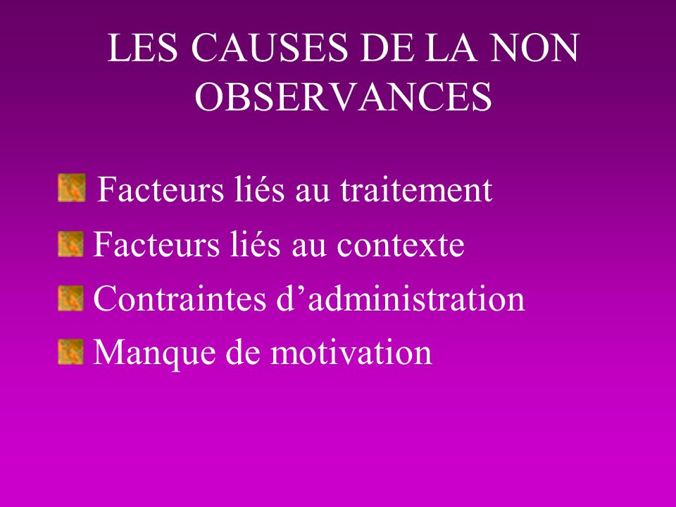LES CAUSES DE LA NON OBSERVANCES Facteurs liés au traitement Facteurs liés au contexte Contraintes dadministration Manque de motivation