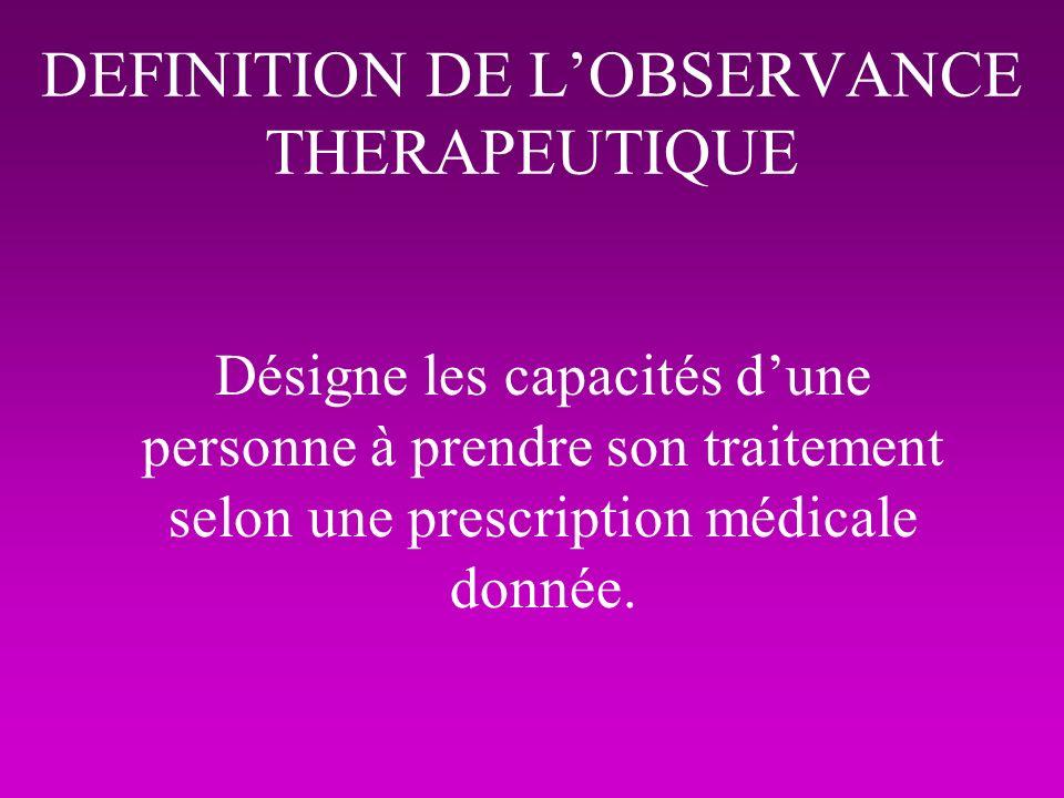 DEFINITION DE LOBSERVANCE THERAPEUTIQUE Désigne les capacités dune personne à prendre son traitement selon une prescription médicale donnée.