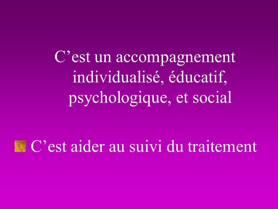 Cest un accompagnement individualisé, éducatif, psychologique, et social Cest aider au suivi du traitement