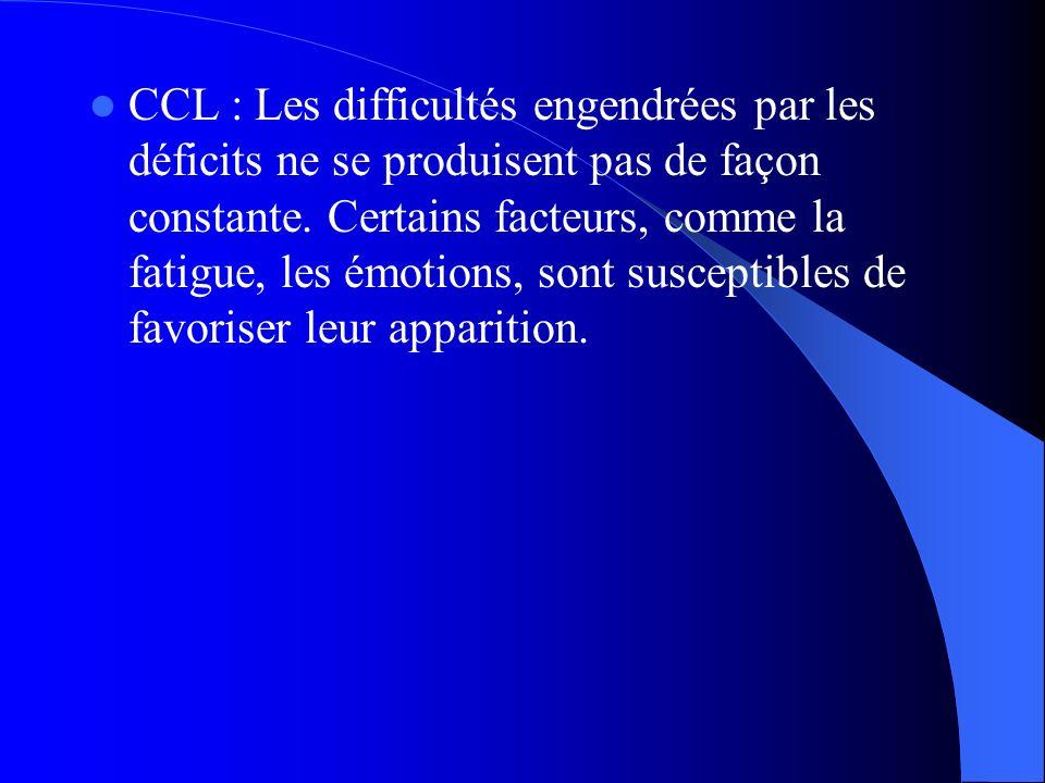 CCL : Les difficultés engendrées par les déficits ne se produisent pas de façon constante. Certains facteurs, comme la fatigue, les émotions, sont sus