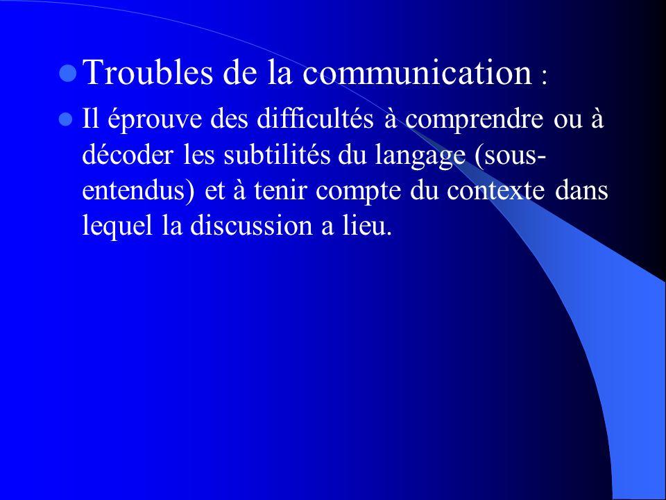 Troubles de la communication : Il éprouve des difficultés à comprendre ou à décoder les subtilités du langage (sous- entendus) et à tenir compte du co