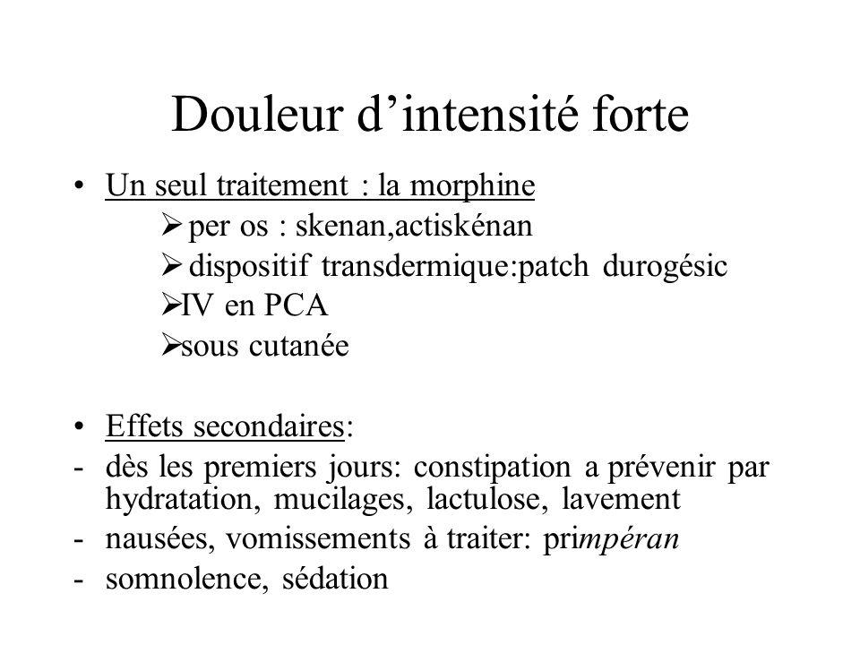 Douleur dintensité forte Un seul traitement : la morphine per os : skenan,actiskénan dispositif transdermique:patch durogésic IV en PCA sous cutanée E
