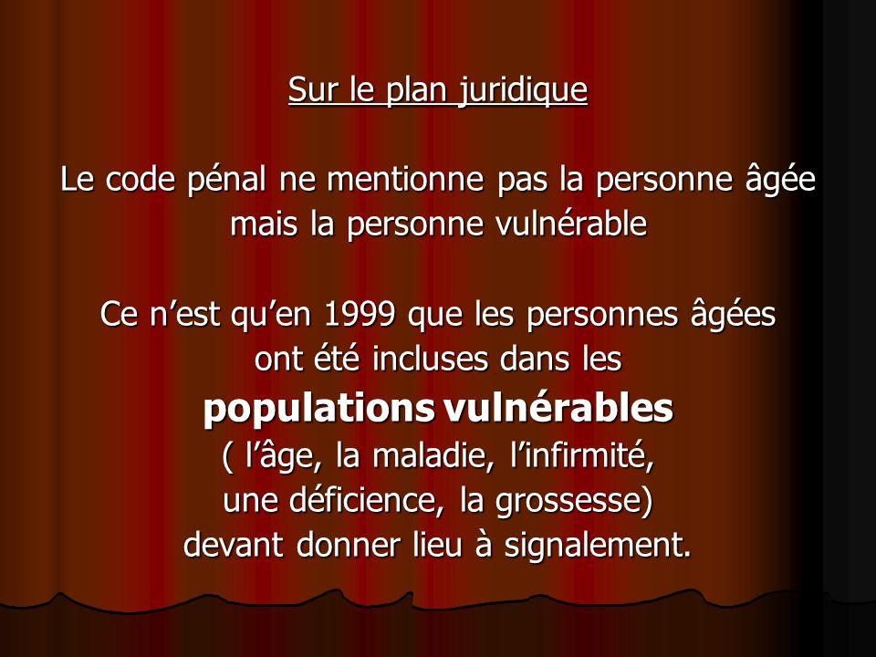 Sur le plan juridique Le code pénal ne mentionne pas la personne âgée mais la personne vulnérable Ce nest quen 1999 que les personnes âgées ont été in