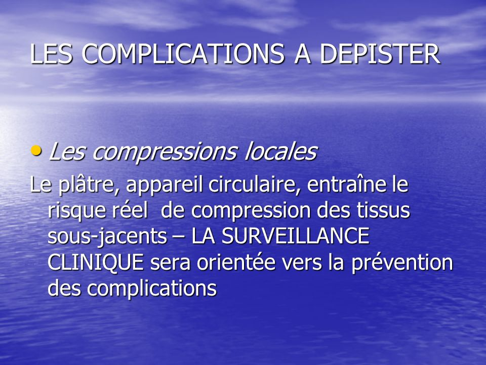 LES COMPLICATIONS A DEPISTER Les compressions locales Les compressions locales Le plâtre, appareil circulaire, entraîne le risque réel de compression