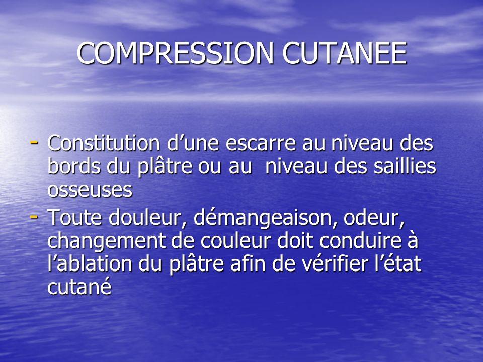 COMPRESSION CUTANEE - Constitution dune escarre au niveau des bords du plâtre ou au niveau des saillies osseuses - Toute douleur, démangeaison, odeur,