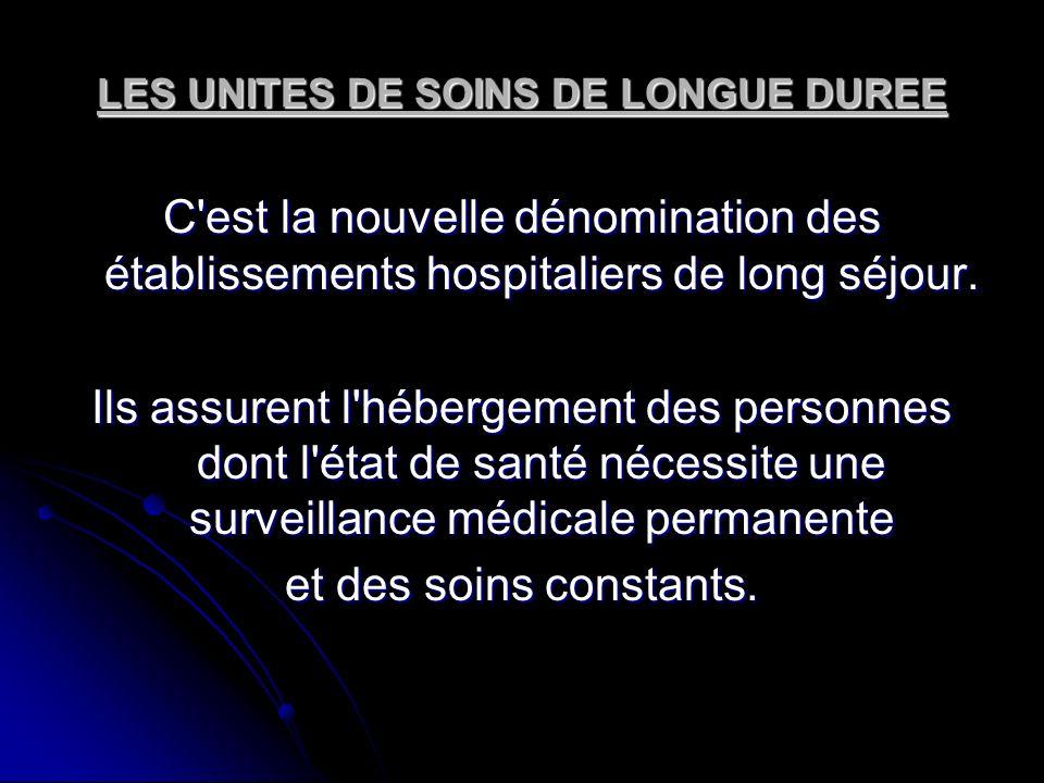 LES UNITES DE SOINS DE LONGUE DUREE C'est la nouvelle dénomination des établissements hospitaliers de long séjour. Ils assurent l'hébergement des pers