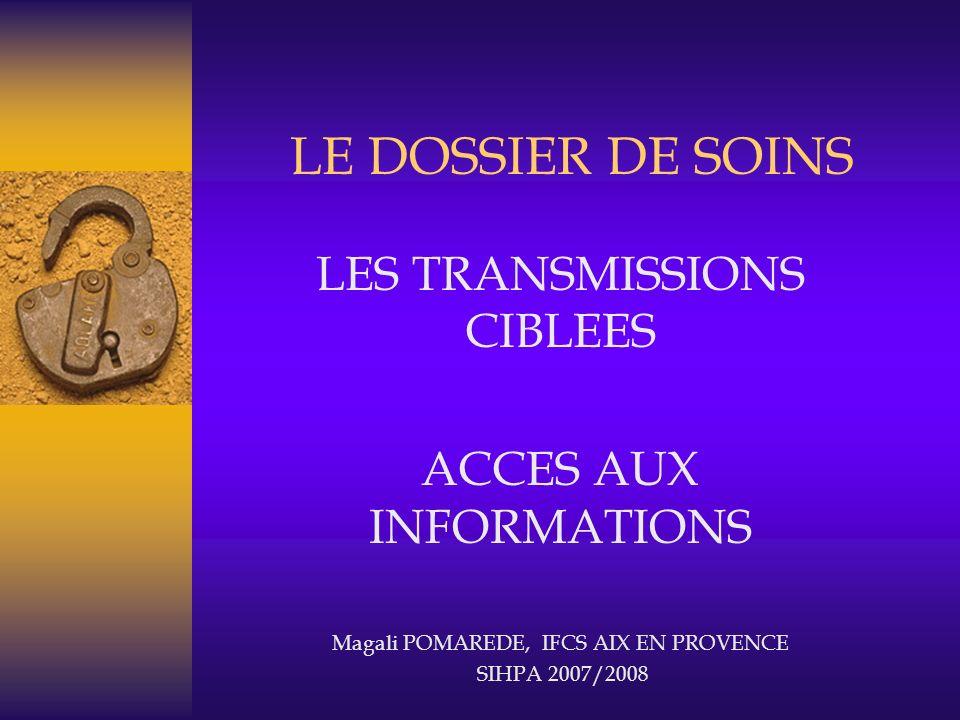 LES TRANSMISSIONS CIBLEES ACCES AUX INFORMATIONS Magali POMAREDE, IFCS AIX EN PROVENCE SIHPA 2007/2008 LE DOSSIER DE SOINS