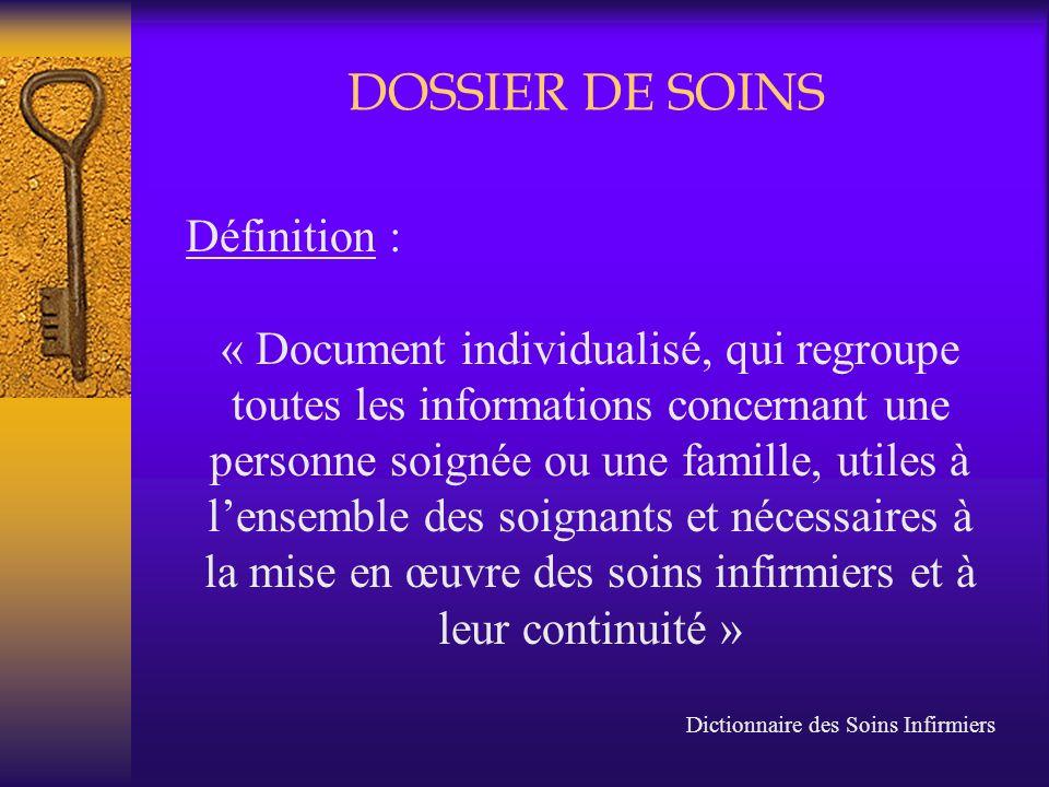 DOSSIER DE SOINS Définition : « Document individualisé, qui regroupe toutes les informations concernant une personne soignée ou une famille, utiles à