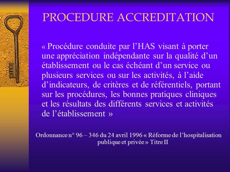 PROCEDURE ACCREDITATION « Procédure conduite par lHAS visant à porter une appréciation indépendante sur la qualité dun établissement ou le cas échéant